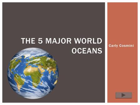 Carly Cosmini THE 5 MAJOR WORLD OCEANS.  Content Area: Social Studies-Geography  Grade Level: k-1  Summary: The purpose of this lesson is to educate.