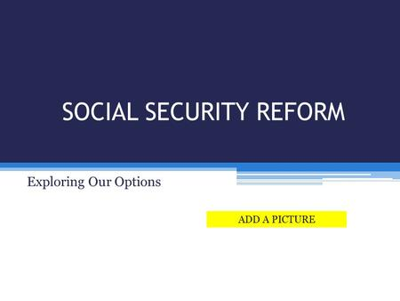 SOCIAL SECURITY REFORM Exploring Our Options ADD A PICTURE.