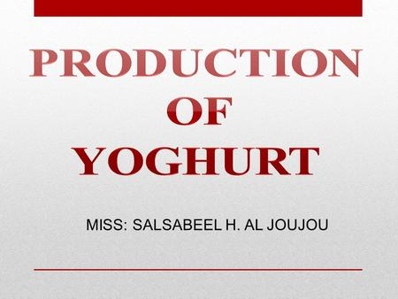 MISS: SALSABEEL H. AL JOUJOU. Objectives-: Be able to produce of yoghurt using Lactobacillus delbrueckii and Streptococcus thermophilus.