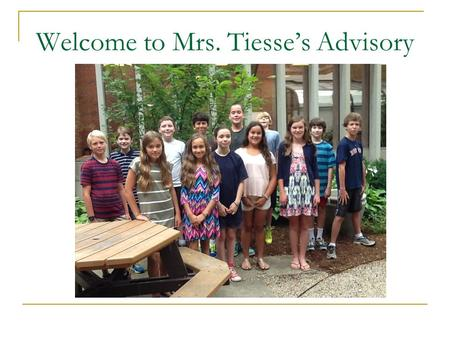 Welcome to Mrs. Tiesse's Advisory. Advisory Advisory period: 8:20-8:30  Notes and office announcements Role of Advisor  Your child's adult advocate.