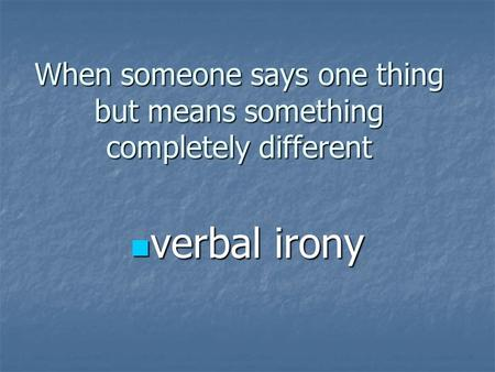 When someone says one thing but means something completely different verbal irony verbal irony.