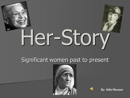 Her-Story Significant women past to present By: Atifa Manzoor.