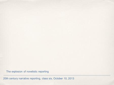 20th century narrative reporting, class six, October 10, 2013 The explosion of novelistic reporting.