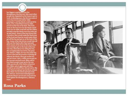 Rosa Parks her biggest contribution was the Montgomery Bus Boycott. Like most other people she depended on the buses to get to work. In Montgomery, the.