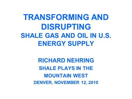TRANSFORMING AND DISRUPTING SHALE GAS AND OIL IN U.S. ENERGY SUPPLY RICHARD NEHRING SHALE PLAYS IN THE MOUNTAIN WEST DENVER, NOVEMBER 12, 2010.