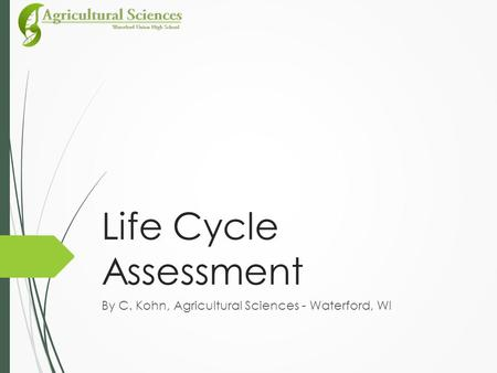 Life Cycle Assessment By C. Kohn, Agricultural Sciences - Waterford, WI.