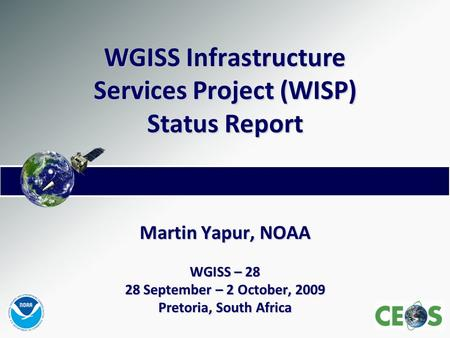 WGISS Infrastructure Services Project (WISP) Status Report Martin Yapur, NOAA WGISS – 28 28 September – 2 October, 2009 Pretoria, South Africa.