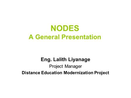 NODES A General Presentation Eng. Lalith Liyanage Project Manager Distance Education Modernization Project.