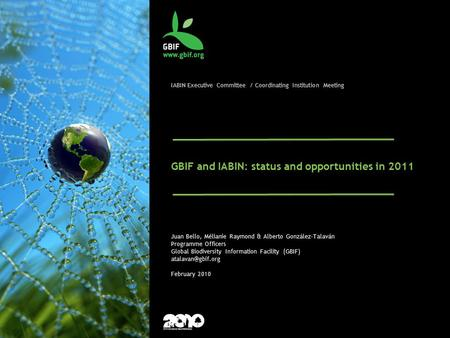 IABIN Executive Committee / Coordinating Institution Meeting GBIF and IABIN: status and opportunities in 2011 Juan Bello, Mélianie Raymond & Alberto González-Talaván.