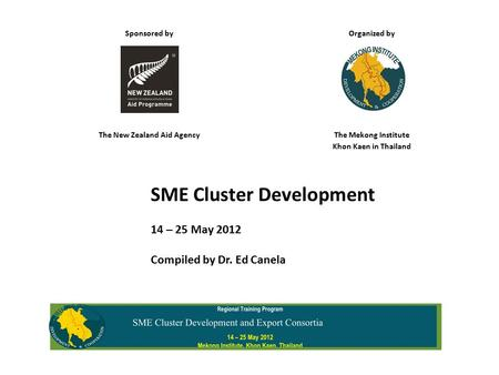 Sponsored by Organized by The New Zealand Aid AgencyThe Mekong Institute Khon Kaen in Thailand SME Cluster Development 14 – 25 May 2012 Compiled by Dr.