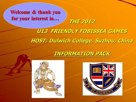 Welcome & thank you for your interest in… THE 2012 U13 FRIENDLY FOBISSEA GAMES HOST: Dulwich College, Suzhou, China INFORMATION PACK.
