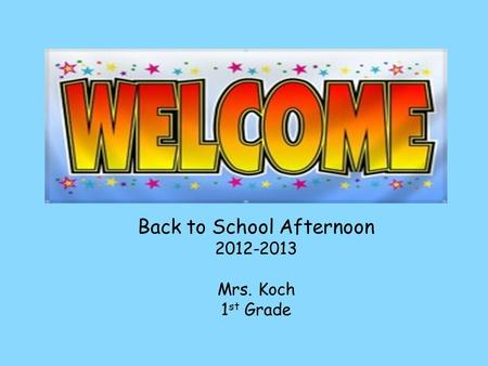 Back to School Afternoon 2012-2013 Mrs. Koch 1 st Grade.