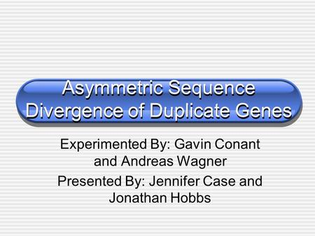 Asymmetric Sequence Divergence of Duplicate Genes Experimented By: Gavin Conant and Andreas Wagner Presented By: Jennifer Case and Jonathan Hobbs.