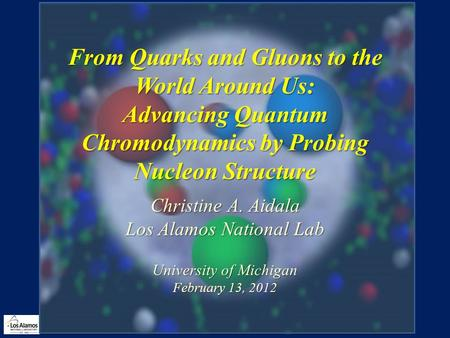 From Quarks and Gluons to the World Around Us: Advancing Quantum Chromodynamics by Probing Nucleon Structure Christine A. Aidala Los Alamos National Lab.