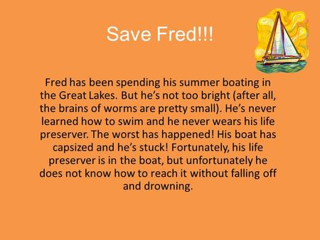 Save Fred!!! Fred has been spending his summer boating in the Great Lakes. But he's not too bright (after all, the brains of worms are pretty small). He's.