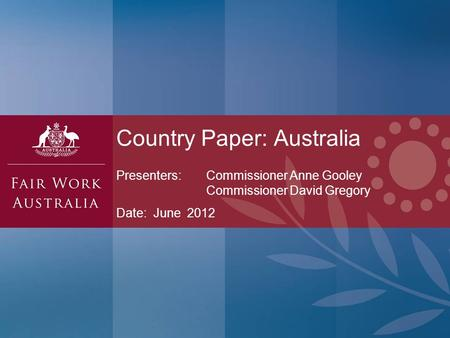 Presenters: Commissioner Anne Gooley Commissioner David Gregory Date: June 2012 Country Paper: Australia.