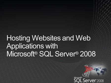 Hosting Websites and Web Applications with Microsoft ® SQL Server ® 2008.
