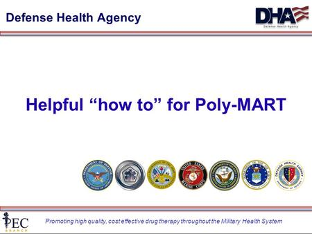 "Promoting high quality, cost effective drug therapy throughout the Military Health System Defense Health Agency Helpful ""how to"" for Poly-MART."
