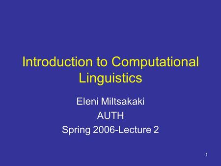 1 Introduction to Computational Linguistics Eleni Miltsakaki AUTH Spring 2006-Lecture 2.