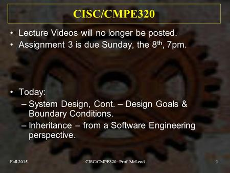 Fall 2015CISC/CMPE320 - Prof. McLeod1 CISC/CMPE320 Lecture Videos will no longer be posted. Assignment 3 is due Sunday, the 8 th, 7pm. Today: –System Design,