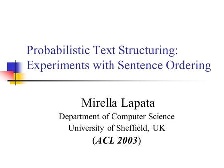 Probabilistic Text Structuring: Experiments with Sentence Ordering Mirella Lapata Department of Computer Science University of Sheffield, UK (ACL 2003)