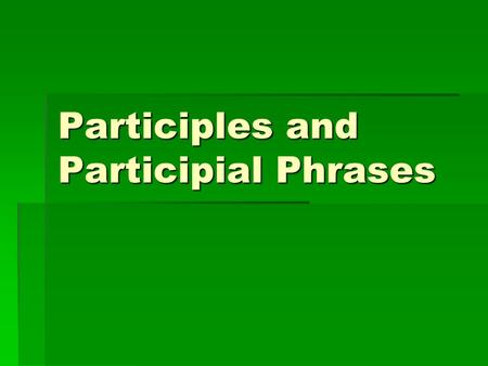 Participles and Participial Phrases. WHAT IS A PARTICIPLE?  A participle is a VERB (action word) that is acting as an ADJECTIVE (descriptive word)
