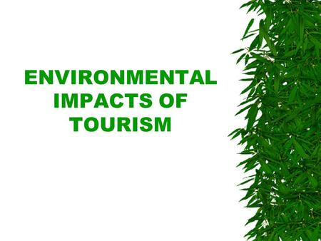 ENVIRONMENTAL IMPACTS OF TOURISM.  The quality of the environment, both natural and man- made, is essential to tourism.  However, tourism's relationship.