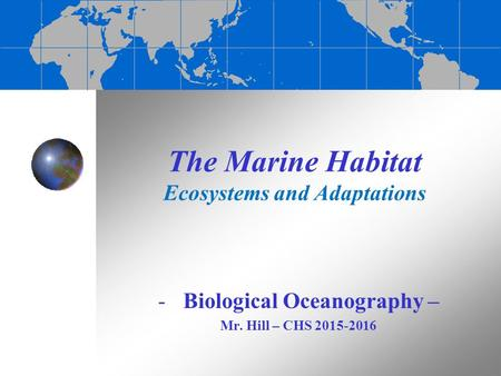 The Marine Habitat Ecosystems and Adaptations -Biological Oceanography – Mr. Hill – CHS 2015-2016.