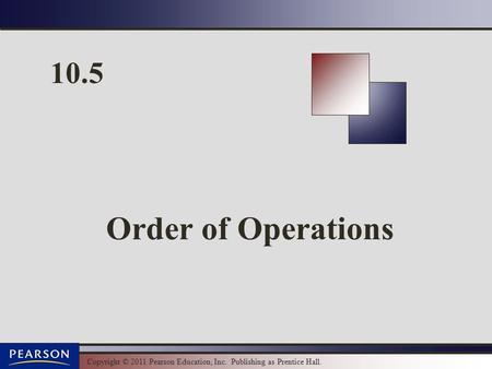 Copyright © 2011 Pearson Education, Inc. Publishing as Prentice Hall. 10.5 Order of Operations.