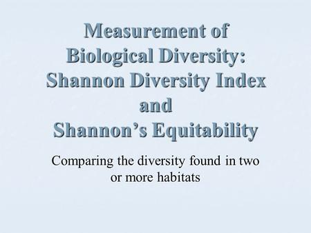 Measurement of Biological Diversity: Shannon Diversity Index and Shannon's Equitability Comparing the diversity found in two or more habitats.