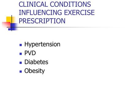 CLINICAL CONDITIONS INFLUENCING EXERCISE PRESCRIPTION Hypertension PVD Diabetes Obesity.