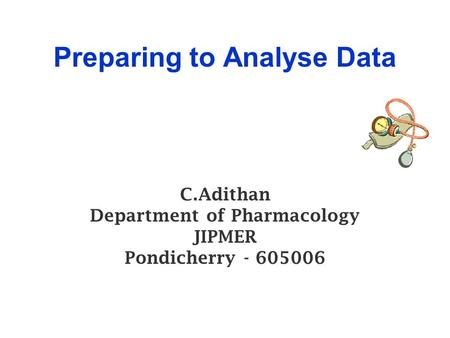 Preparing to Analyse Data C.Adithan Department of Pharmacology JIPMER Pondicherry - 605006.