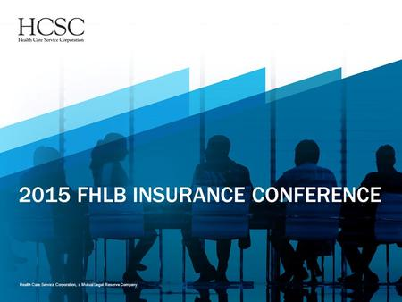 Health Care Service Corporation, a Mutual Legal Reserve Company 2015 FHLB INSURANCE CONFERENCE.