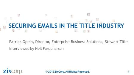 Patrick Opela, Director, Enterprise Business Solutions, Stewart Title Interviewed by Neil Farquharson SECURING EMAILS IN THE TITLE INDUSTRY 1 © 2015 ZixCorp.