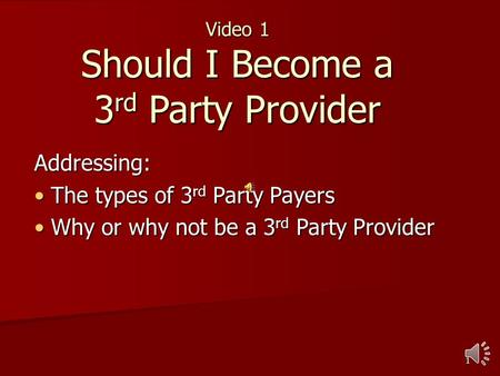 1 Video 1 Should I Become a 3 rd Party Provider Addressing: The types of 3 rd Party Payers The types of 3 rd Party Payers Why or why not be a 3 rd Party.