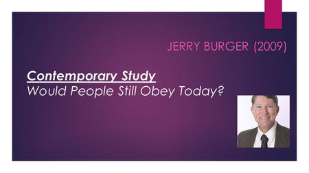 JERRY BURGER (2009) Contemporary Study Would People Still Obey Today?