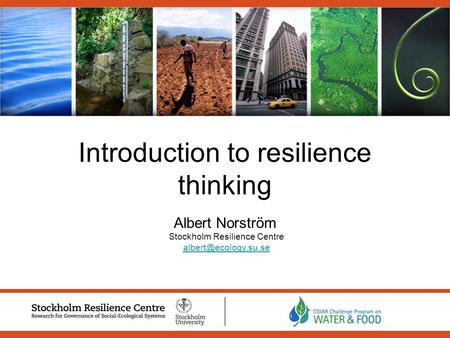 Introduction to resilience thinking Albert Norström Stockholm Resilience Centre