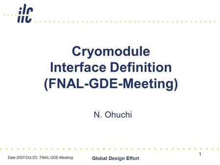 Date 2007/Oct./23 FNAL-GDE-Meeting Global Design Effort 1 Cryomodule Interface Definition (FNAL-GDE-Meeting) N. Ohuchi.