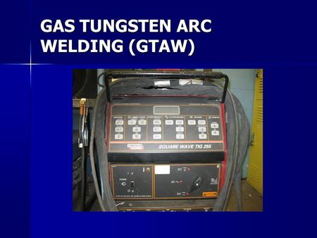 GAS TUNGSTEN ARC WELDING (GTAW). GTAW – (also referred to at TIG – Tungsten Inert gas or Heli-arc). An electric arc produced between a metal electrode.
