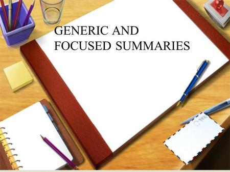 GENERIC AND FOCUSED SUMMARIES. Generic Summaries: Depending on the level of detail that might be useful for each assignment, have students write out a.