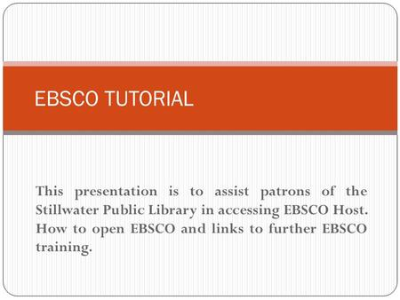 This presentation is to assist patrons of the Stillwater Public Library in accessing EBSCO Host. How to open EBSCO and links to further EBSCO training.