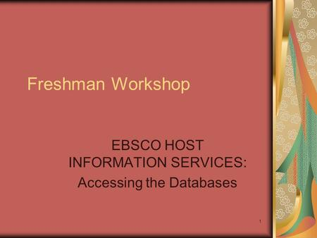 1 Freshman Workshop EBSCO HOST INFORMATION SERVICES: Accessing the Databases.