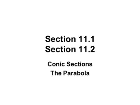Section 11.1 Section 11.2 Conic Sections The Parabola.