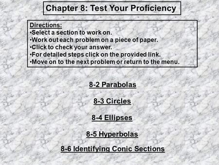 Chapter 8: Test Your Proficiency 8-2 Parabolas 8-3 Circles 8-4 Ellipses 8-5 Hyperbolas 8-6 Identifying Conic Sections Directions: Select a section to work.