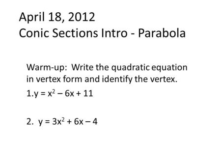 April 18, 2012 Conic Sections Intro - Parabola Warm-up: Write the quadratic equation in vertex form and identify the vertex. 1.y = x 2 – 6x + 11 2. y =