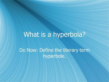 What is a hyperbola? Do Now: Define the literary term hyperbole.