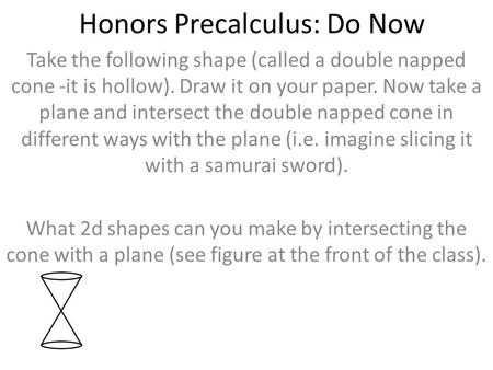 Honors Precalculus: Do Now Take the following shape (called a double napped cone -it is hollow). Draw it on your paper. Now take a plane and intersect.