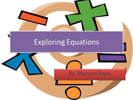 Exploring Equations By: Marysol Rojas. Unit Summary Students will get the opportunity to and learn the difference of the conic graphs. They will work.