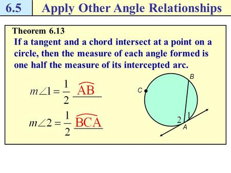 6.5Apply Other Angle Relationships Theorem 6.13 If a tangent and a chord intersect at a point on a circle, then the measure of each angle formed is one.