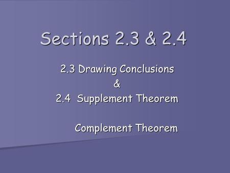 Sections 2.3 & 2.4 2.3 Drawing Conclusions & 2.4 Supplement Theorem Complement Theorem Complement Theorem.